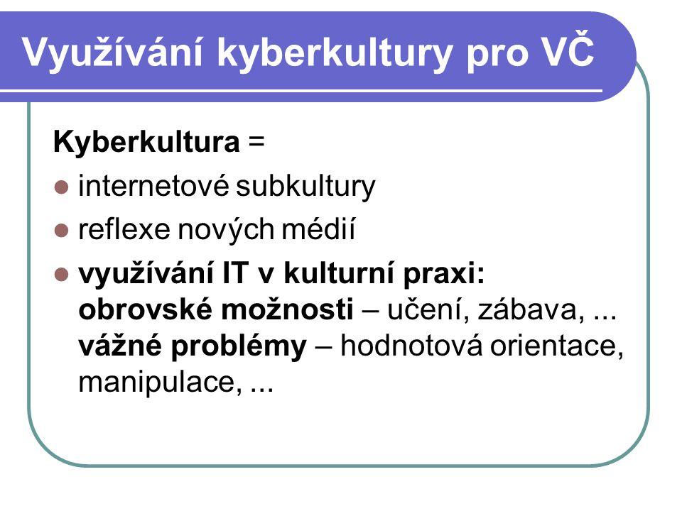 Využívání kyberkultury pro VČ Kyberkultura = internetové subkultury reflexe nových médií využívání IT v kulturní praxi: obrovské možnosti – učení, zábava,...