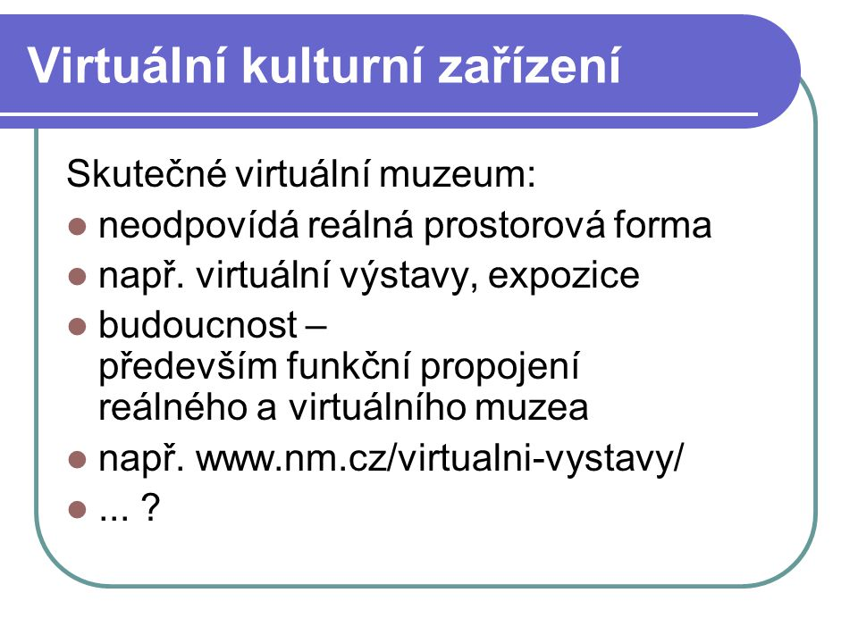 Virtuální kulturní zařízení Skutečné virtuální muzeum: neodpovídá reálná prostorová forma např.