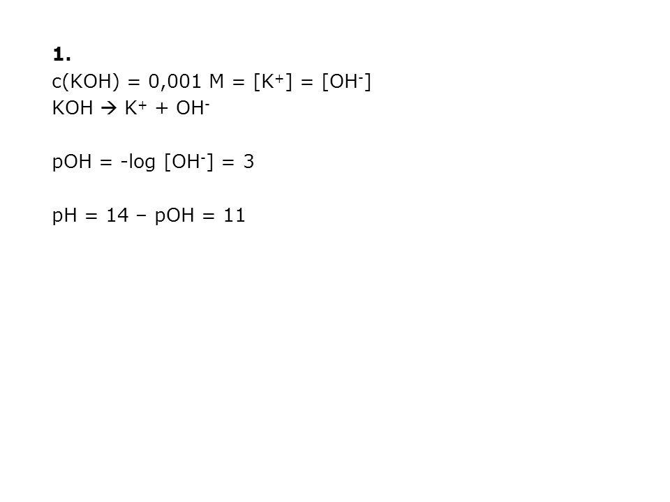 1. c(KOH) = 0,001 M = [K + ] = [OH - ] KOH  K + + OH - pOH = -log [OH - ] = 3 pH = 14 – pOH = 11