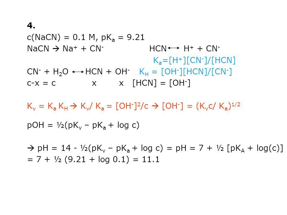 4. c(NaCN) = 0.1 M, pK a = 9.21 NaCN  Na + + CN - HCN H + + CN - K a =[H + ][CN - ]/[HCN] CN - + H 2 O HCN + OH - K H = [OH - ][HCN]/[CN - ] c-x = c