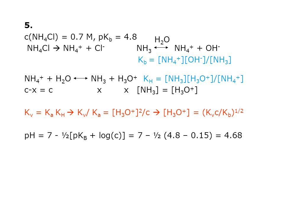 5. c(NH 4 Cl) = 0.7 M, pK b = 4.8 NH 4 Cl  NH 4 + + Cl - NH 3 NH 4 + + OH - K b = [NH 4 + ][OH - ]/[NH 3 ] NH 4 + + H 2 O NH 3 + H 3 O + K H = [NH 3