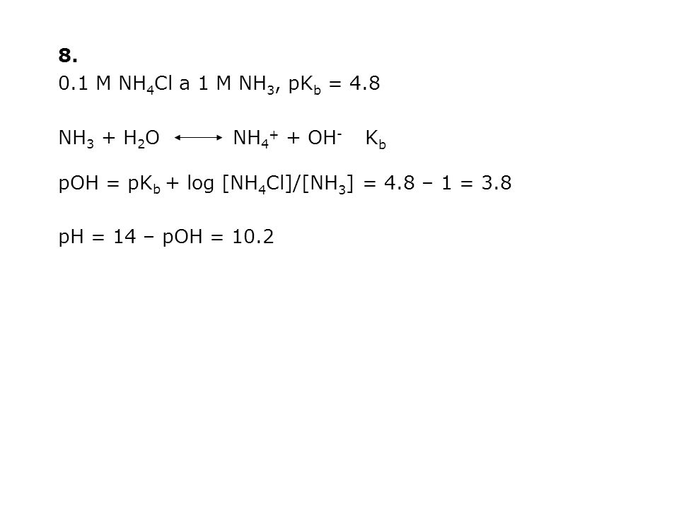 8. 0.1 M NH 4 Cl a 1 M NH 3, pK b = 4.8 NH 3 + H 2 O NH 4 + + OH - K b pOH = pK b + log [NH 4 Cl]/[NH 3 ] = 4.8 – 1 = 3.8 pH = 14 – pOH = 10.2