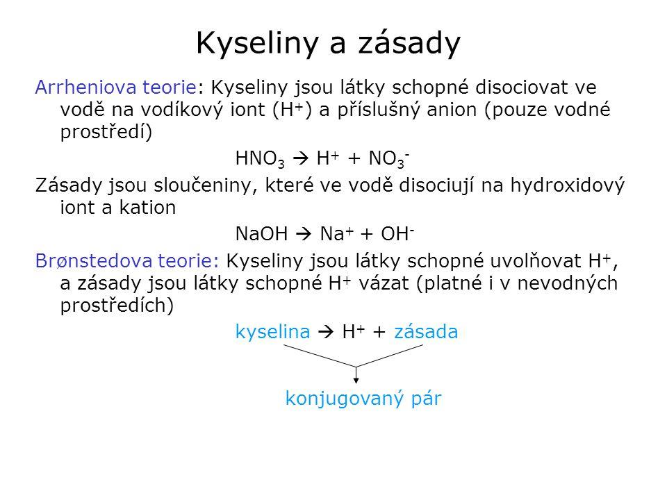 Kyseliny a zásady Arrheniova teorie: Kyseliny jsou látky schopné disociovat ve vodě na vodíkový iont (H + ) a příslušný anion (pouze vodné prostředí) HNO 3  H + + NO 3 - Zásady jsou sloučeniny, které ve vodě disociují na hydroxidový iont a kation NaOH  Na + + OH - Brønstedova teorie: Kyseliny jsou látky schopné uvolňovat H +, a zásady jsou látky schopné H + vázat (platné i v nevodných prostředích) kyselina  H + + zásada konjugovaný pár
