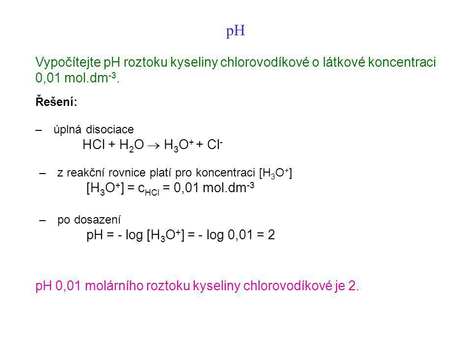 pH Vypočítejte pH roztoku kyseliny chlorovodíkové o látkové koncentraci 0,01 mol.dm -3. Řešení: – úplná disociace HCl + H 2 O  H 3 O + + Cl - – z rea