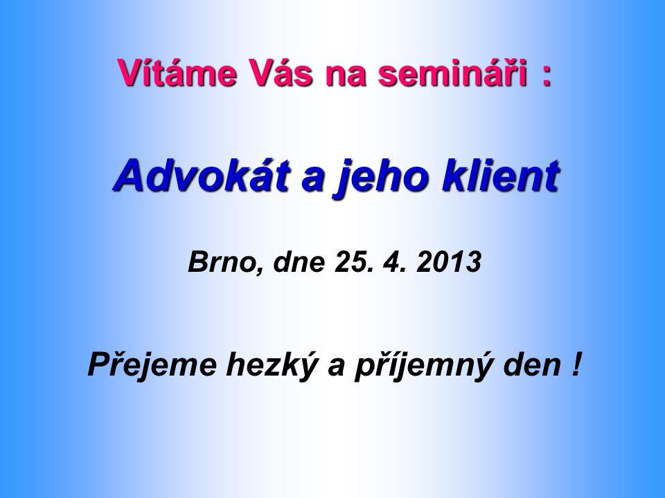 Vítáme Vás na semináři : Advokát a jeho klient Brno, dne 25. 4. 2013 Přejeme hezký a příjemný den !
