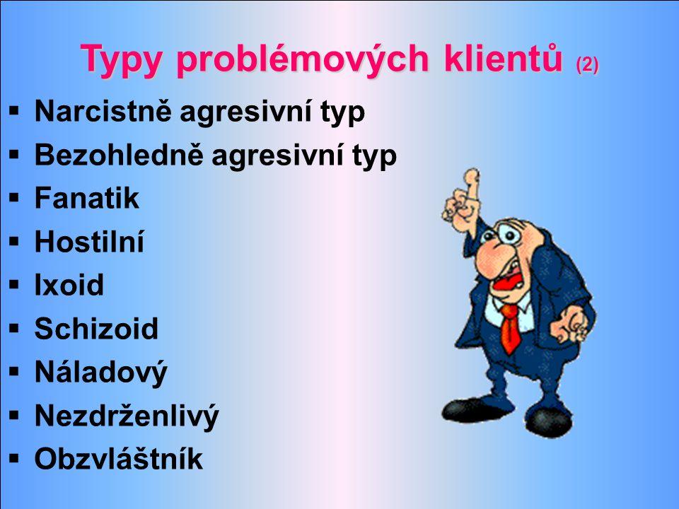 Typy problémových klientů (2)  Narcistně agresivní typ  Bezohledně agresivní typ  Fanatik  Hostilní  Ixoid  Schizoid  Náladový  Nezdrženlivý 