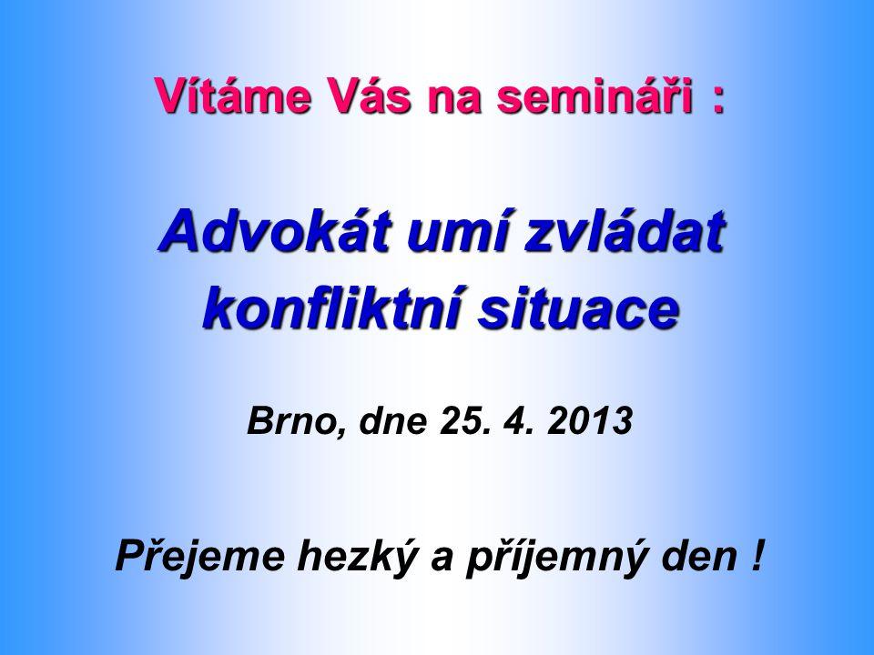 Vítáme Vás na semináři : Advokát umí zvládat konfliktní situace Brno, dne 25. 4. 2013 Přejeme hezký a příjemný den !