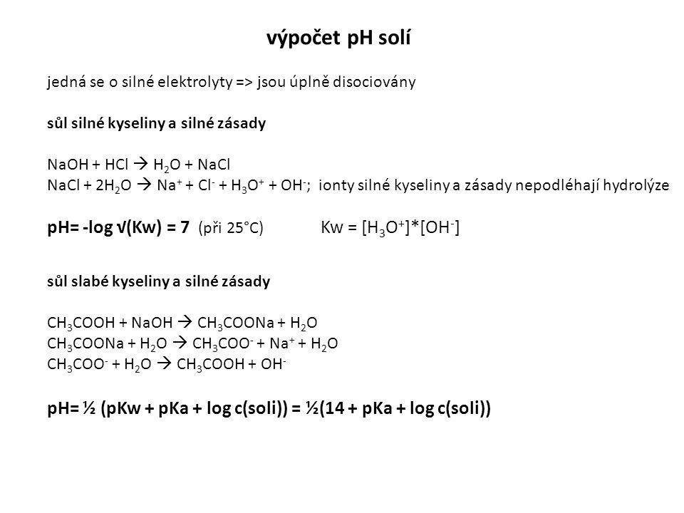 výpočet pH solí jedná se o silné elektrolyty => jsou úplně disociovány sůl silné kyseliny a silné zásady NaOH + HCl  H 2 O + NaCl NaCl + 2H 2 O  Na