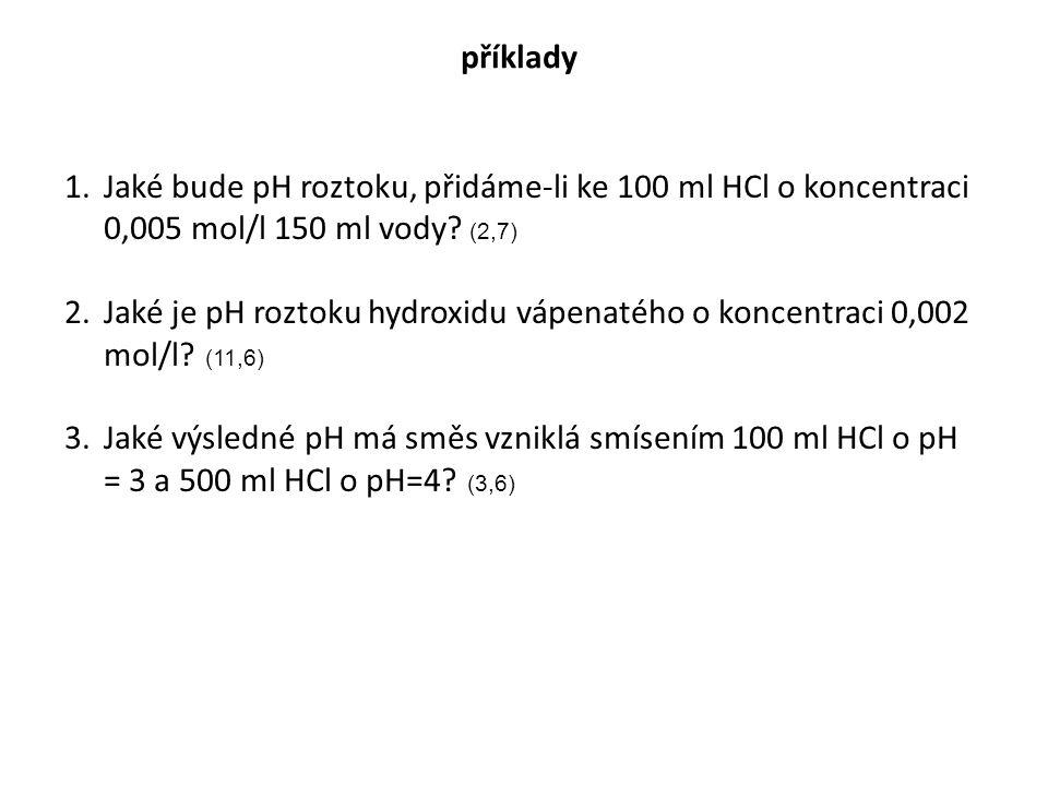 příklady 1.Jaké bude pH roztoku, přidáme-li ke 100 ml HCl o koncentraci 0,005 mol/l 150 ml vody? (2,7) 2.Jaké je pH roztoku hydroxidu vápenatého o kon
