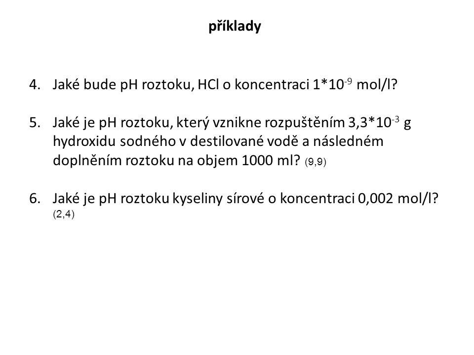 příklady 4.Jaké bude pH roztoku, HCl o koncentraci 1*10 -9 mol/l? 5.Jaké je pH roztoku, který vznikne rozpuštěním 3,3*10 -3 g hydroxidu sodného v dest