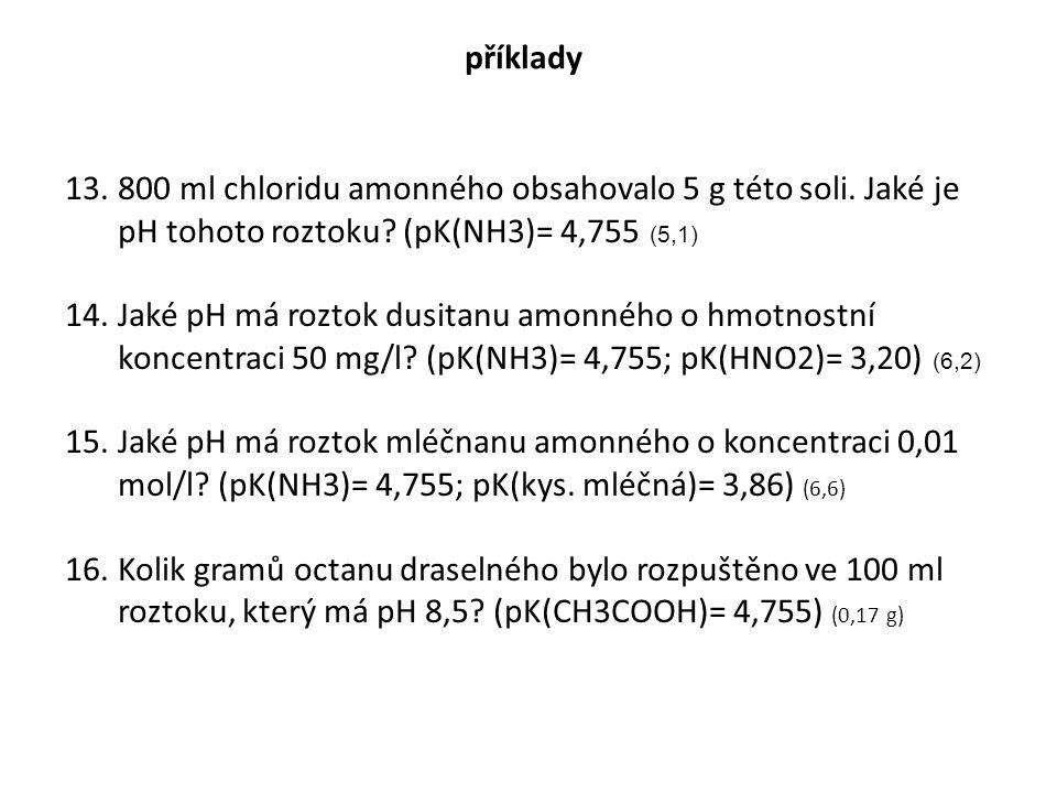 příklady 13.800 ml chloridu amonného obsahovalo 5 g této soli. Jaké je pH tohoto roztoku? (pK(NH3)= 4,755 (5,1) 14.Jaké pH má roztok dusitanu amonného