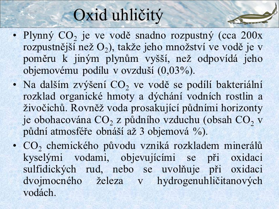 Oxid uhličitý Plynný CO 2 je ve vodě snadno rozpustný (cca 200x rozpustnější než O 2 ), takže jeho množství ve vodě je v poměru k jiným plynům vyšší, než odpovídá jeho objemovému podílu v ovzduší (0,03%).