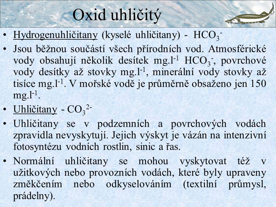 Hydrogenuhličitany (kyselé uhličitany) - HCO 3 - Jsou běžnou součástí všech přírodních vod. Atmosférické vody obsahují několik desítek mg.l -1 HCO 3 -