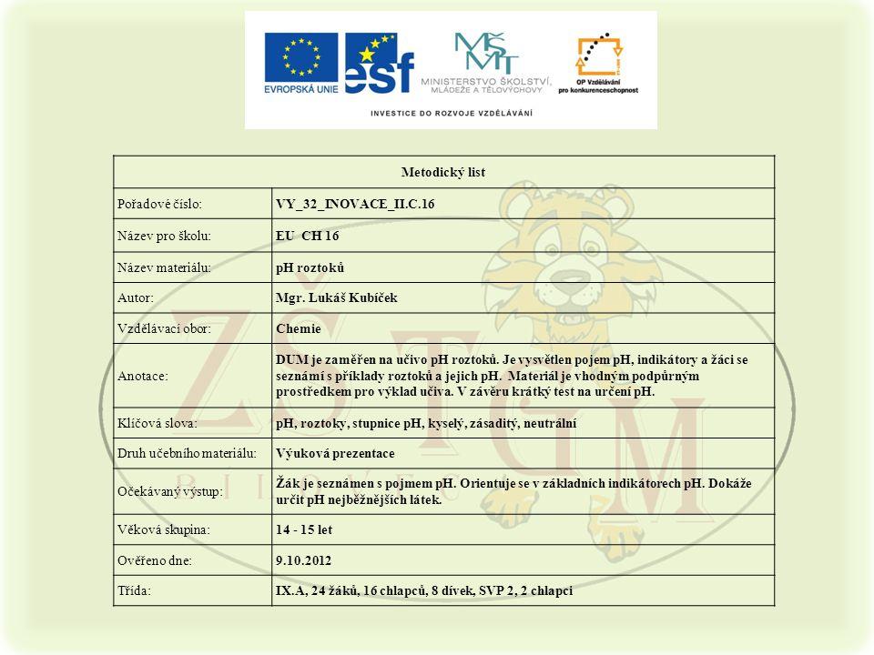 Metodický list Pořadové číslo:VY_32_INOVACE_II.C.16 Název pro školu:EU CH 16 Název materiálu:pH roztoků Autor:Mgr. Lukáš Kubíček Vzdělávací obor:Chemi