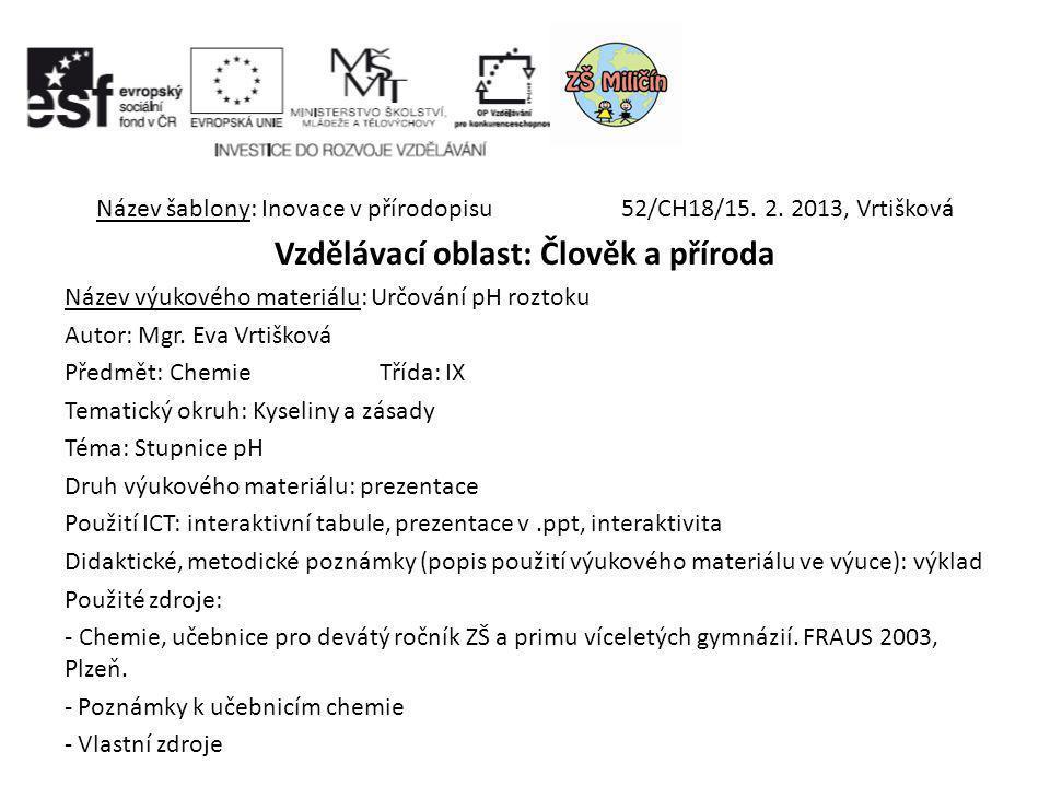 Název šablony: Inovace v přírodopisu 52/CH18/15. 2. 2013, Vrtišková Vzdělávací oblast: Člověk a příroda Název výukového materiálu: Určování pH roztoku