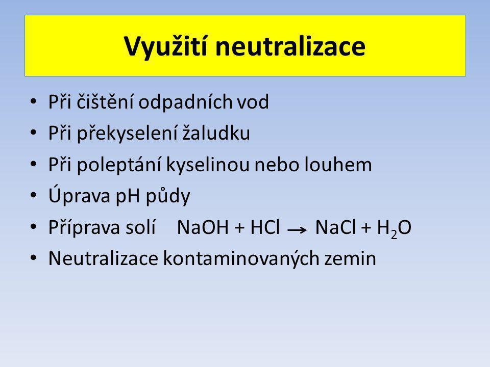 Využití neutralizace Při čištění odpadních vod Při překyselení žaludku Při poleptání kyselinou nebo louhem Úprava pH půdy Příprava solíNaOH + HCl NaCl