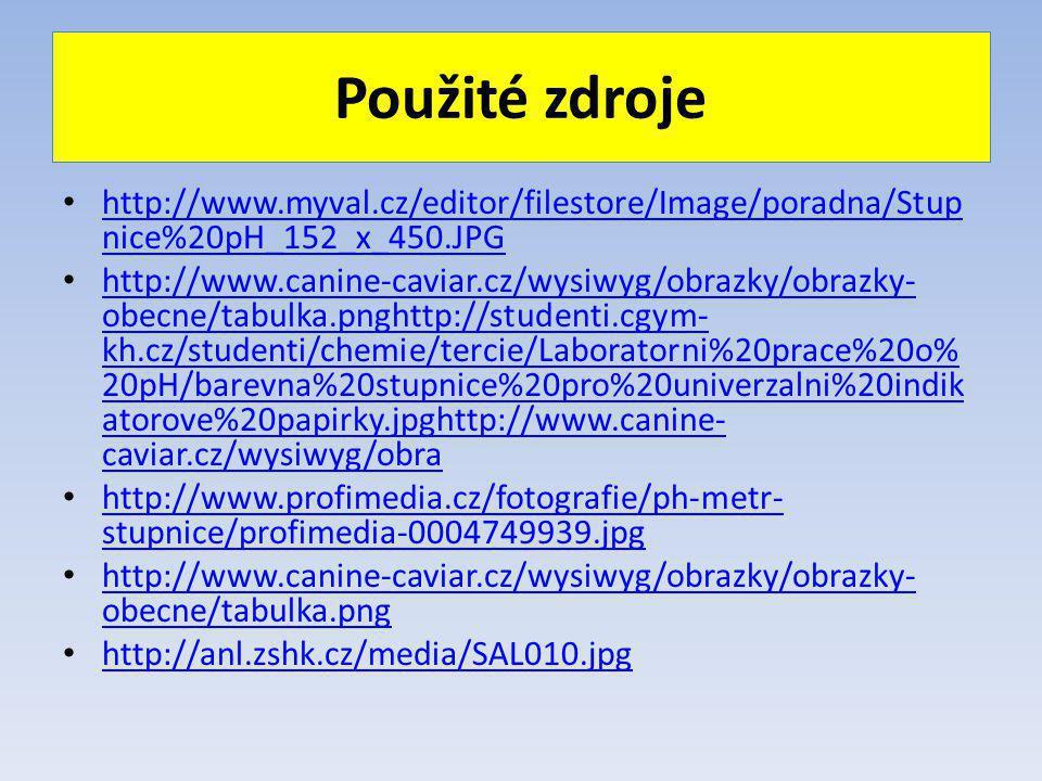 Použité zdroje http://www.myval.cz/editor/filestore/Image/poradna/Stup nice%20pH_152_x_450.JPG http://www.myval.cz/editor/filestore/Image/poradna/Stup nice%20pH_152_x_450.JPG http://www.canine-caviar.cz/wysiwyg/obrazky/obrazky- obecne/tabulka.pnghttp://studenti.cgym- kh.cz/studenti/chemie/tercie/Laboratorni%20prace%20o% 20pH/barevna%20stupnice%20pro%20univerzalni%20indik atorove%20papirky.jpghttp://www.canine- caviar.cz/wysiwyg/obra http://www.canine-caviar.cz/wysiwyg/obrazky/obrazky- obecne/tabulka.pnghttp://studenti.cgym- kh.cz/studenti/chemie/tercie/Laboratorni%20prace%20o% 20pH/barevna%20stupnice%20pro%20univerzalni%20indik atorove%20papirky.jpghttp://www.canine- caviar.cz/wysiwyg/obra http://www.profimedia.cz/fotografie/ph-metr- stupnice/profimedia-0004749939.jpg http://www.profimedia.cz/fotografie/ph-metr- stupnice/profimedia-0004749939.jpg http://www.canine-caviar.cz/wysiwyg/obrazky/obrazky- obecne/tabulka.png http://www.canine-caviar.cz/wysiwyg/obrazky/obrazky- obecne/tabulka.png http://anl.zshk.cz/media/SAL010.jpg