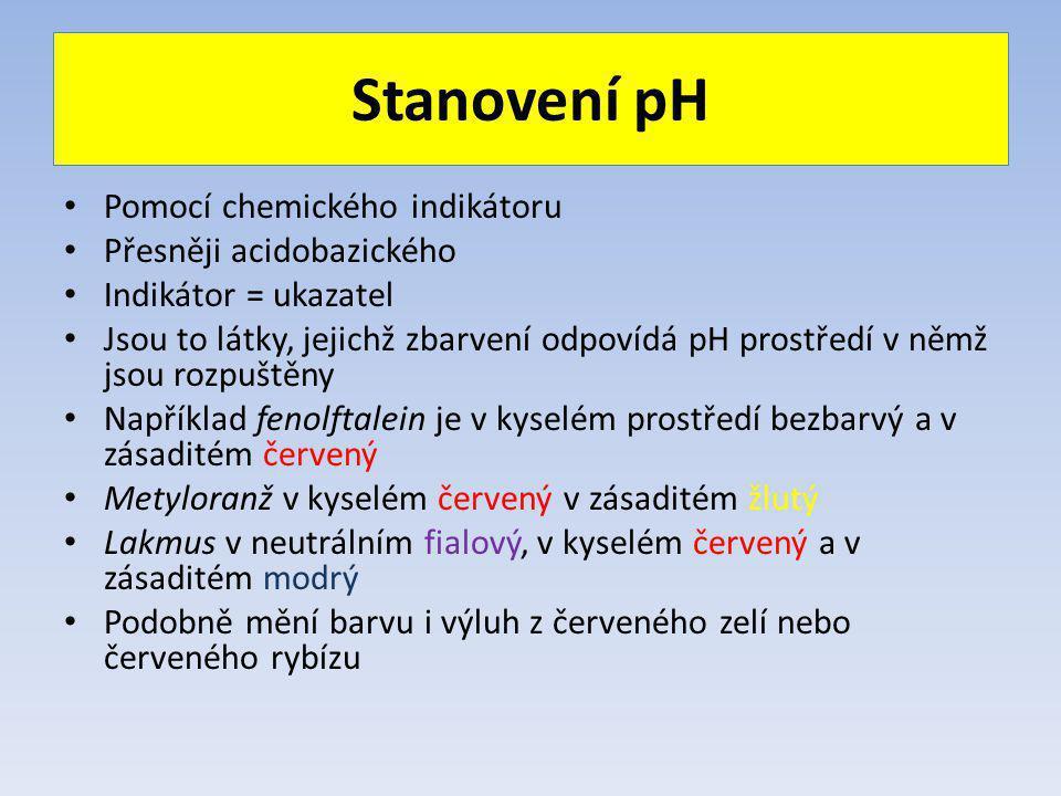Stanovení pH Pomocí chemického indikátoru Přesněji acidobazického Indikátor = ukazatel Jsou to látky, jejichž zbarvení odpovídá pH prostředí v němž jsou rozpuštěny Například fenolftalein je v kyselém prostředí bezbarvý a v zásaditém červený Metyloranž v kyselém červený v zásaditém žlutý Lakmus v neutrálním fialový, v kyselém červený a v zásaditém modrý Podobně mění barvu i výluh z červeného zelí nebo červeného rybízu