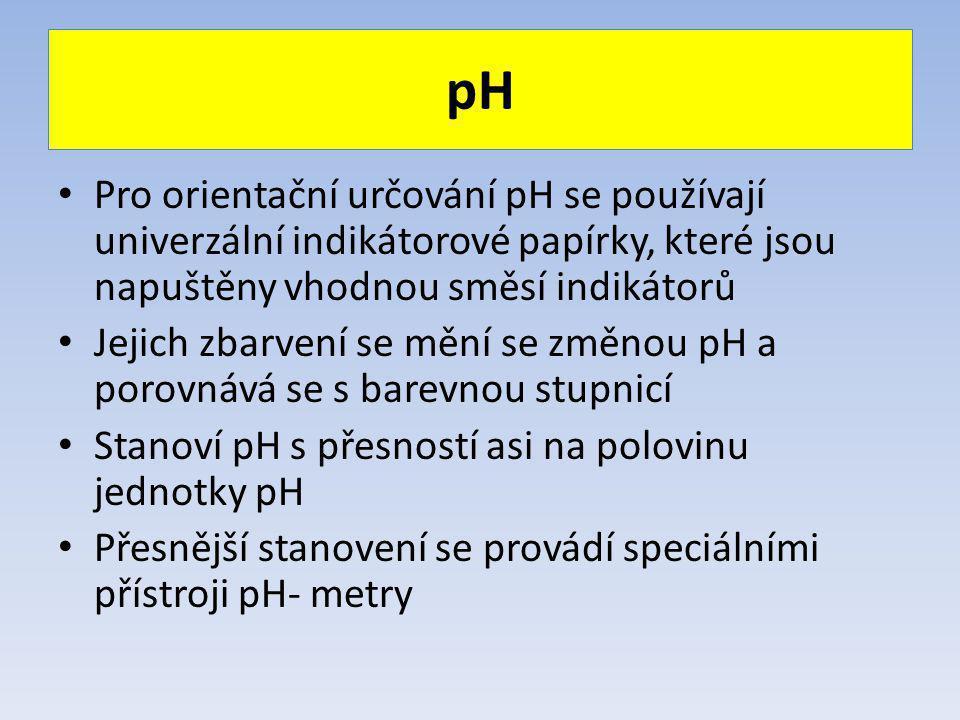 pH Pro orientační určování pH se používají univerzální indikátorové papírky, které jsou napuštěny vhodnou směsí indikátorů Jejich zbarvení se mění se změnou pH a porovnává se s barevnou stupnicí Stanoví pH s přesností asi na polovinu jednotky pH Přesnější stanovení se provádí speciálními přístroji pH- metry