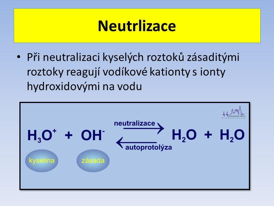 Neutrlizace Při neutralizaci kyselých roztoků zásaditými roztoky reagují vodíkové kationty s ionty hydroxidovými na vodu