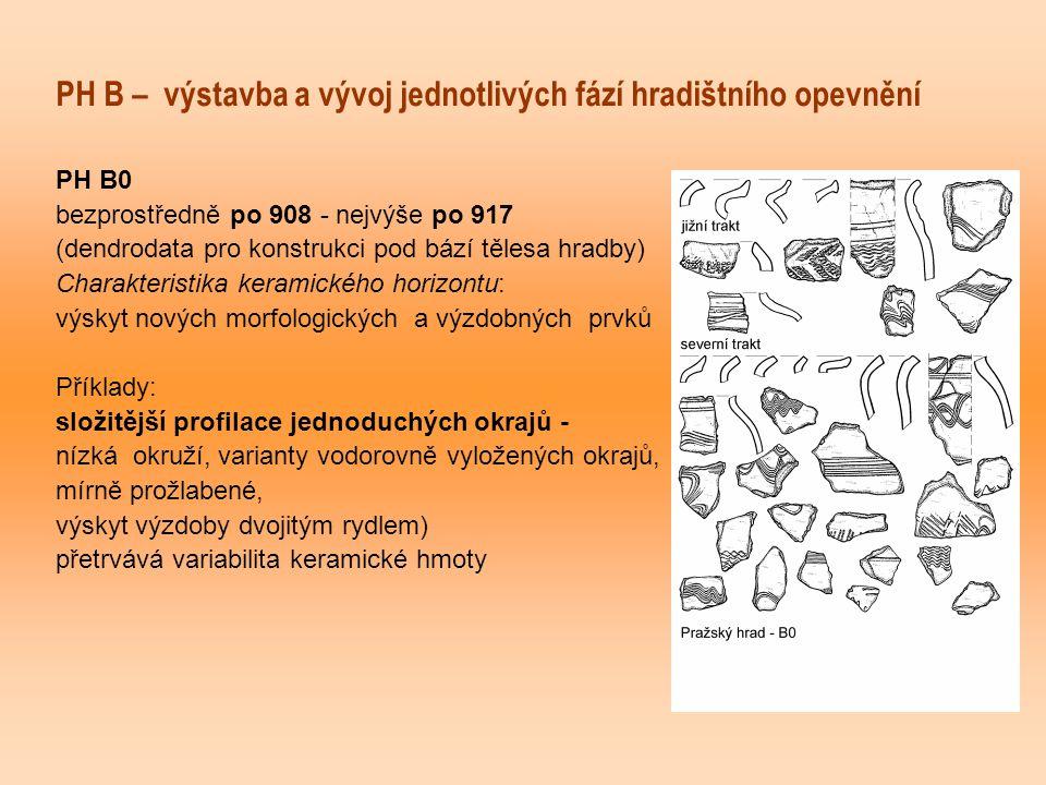 PH B – výstavba a vývoj jednotlivých fází hradištního opevnění PH B0 bezprostředně po 908 - nejvýše po 917 (dendrodata pro konstrukci pod bází tělesa hradby) Charakteristika keramického horizontu: výskyt nových morfologických a výzdobných prvků Příklady: složitější profilace jednoduchých okrajů - nízká okruží, varianty vodorovně vyložených okrajů, mírně prožlabené, výskyt výzdoby dvojitým rydlem) přetrvává variabilita keramické hmoty