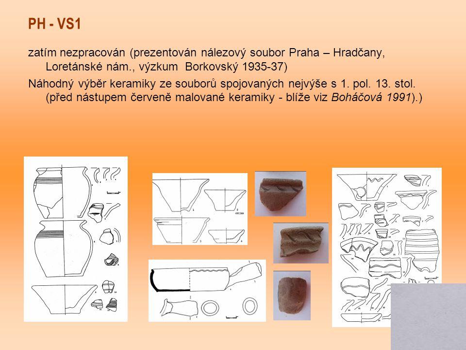 PH - VS1 zatím nezpracován (prezentován nálezový soubor Praha – Hradčany, Loretánské nám., výzkum Borkovský 1935-37) Náhodný výběr keramiky ze souborů spojovaných nejvýše s 1.