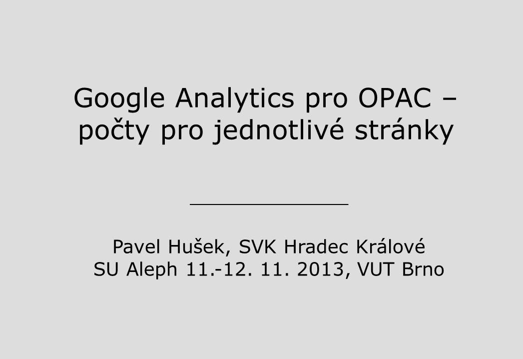 Google Analytics pro OPAC – počty pro jednotlivé stránky Pavel Hušek, SVK Hradec Králové SU Aleph 11.-12.
