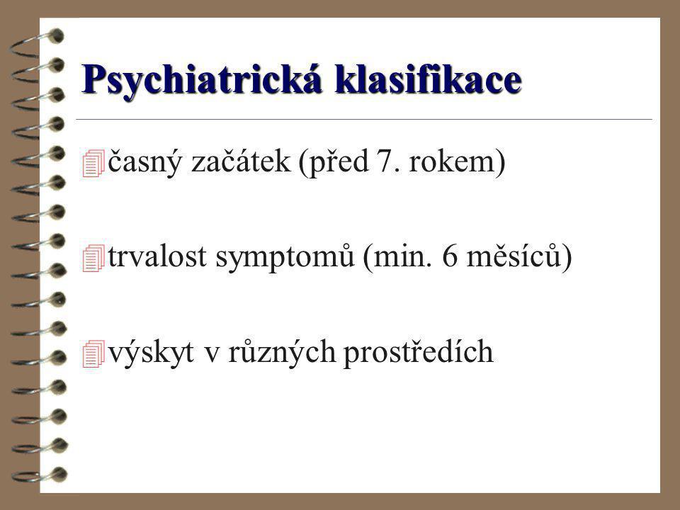 Psychiatrická klasifikace 4 časný začátek (před 7. rokem) 4 trvalost symptomů (min. 6 měsíců) 4 výskyt v různých prostředích