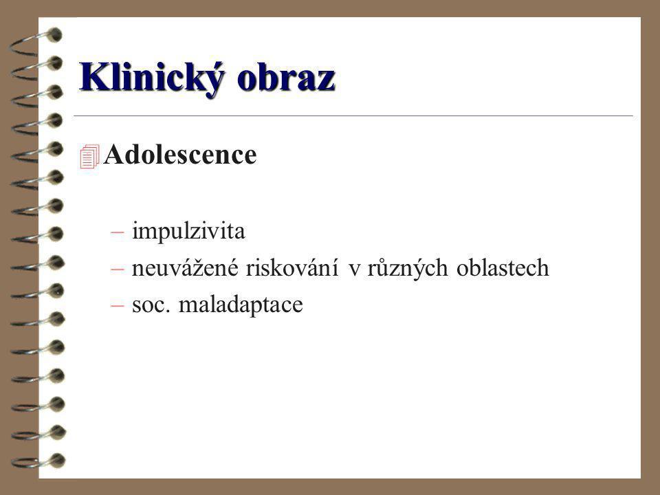 Klinický obraz 4 Adolescence –impulzivita –neuvážené riskování v různých oblastech –soc. maladaptace