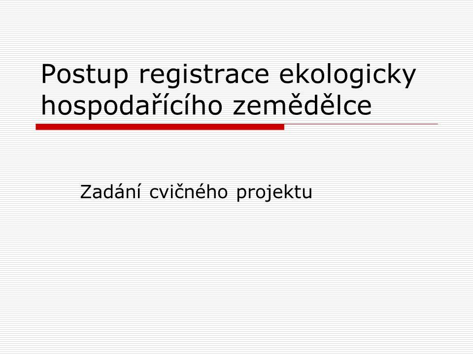 Zadání cvičného projektu  Vyplnění žádosti o vstupní kontrolu (formulář příslušné kontrolní organizace – dle vlastního výběru – zdroj web KEZ, ABcert, Biokont CZ)  Vyplnění žádosti o registraci (MZe)  Satelitní mapa pozemků se zákresem (např.