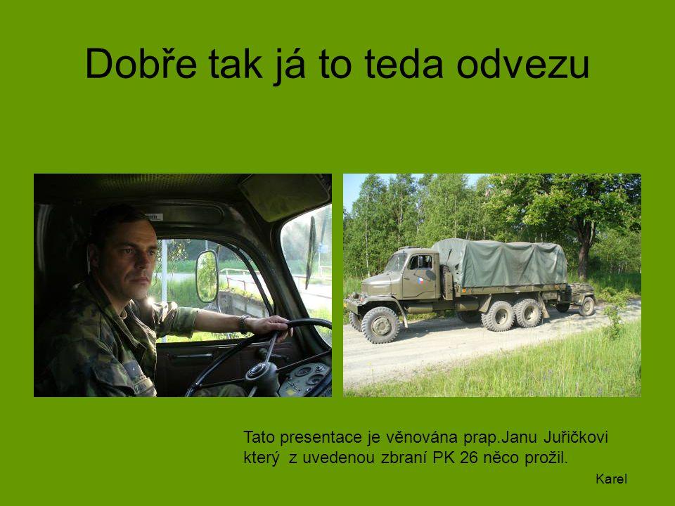 Dobře tak já to teda odvezu Tato presentace je věnována prap.Janu Juřičkovi který z uvedenou zbraní PK 26 něco prožil. Karel