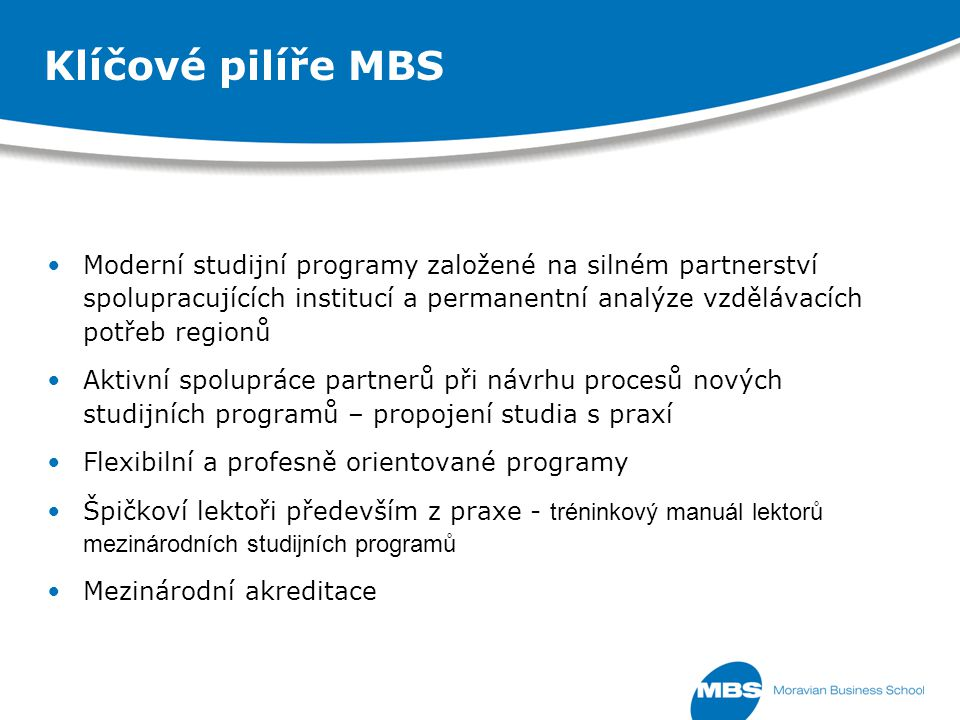 Klíčové pilíře MBS Moderní studijní programy založené na silném partnerství spolupracujících institucí a permanentní analýze vzdělávacích potřeb regionů Aktivní spolupráce partnerů při návrhu procesů nových studijních programů – propojení studia s praxí Flexibilní a profesně orientované programy Špičkoví lektoři především z praxe - tréninkový manuál lektorů mezinárodních studijních programů Mezinárodní akreditace