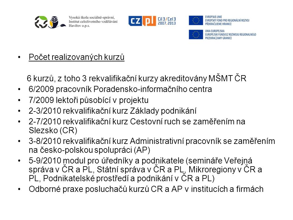 Počet realizovaných kurzů 6 kurzů, z toho 3 rekvalifikační kurzy akreditovány MŠMT ČR 6/2009 pracovník Poradensko-informačního centra 7/2009 lektoři působící v projektu 2-3/2010 rekvalifikační kurz Základy podnikání 2-7/2010 rekvalifikační kurz Cestovní ruch se zaměřením na Slezsko (CR) 3-8/2010 rekvalifikační kurz Administrativní pracovník se zaměřením na česko-polskou spolupráci (AP) 5-9/2010 modul pro úředníky a podnikatele (semináře Veřejná správa v ČR a PL, Státní správa v ČR a PL, Mikroregiony v ČR a PL, Podnikatelské prostředí a podnikání v ČR a PL) Odborné praxe posluchačů kurzů CR a AP v institucích a firmách