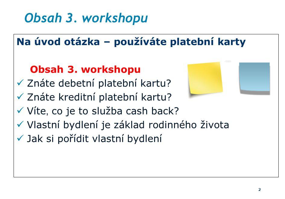 Obsah 3. workshopu Na úvod otázka – používáte platební karty Obsah 3. workshopu Znáte debetní platební kartu? Znáte kreditní platební kartu? Víte, co