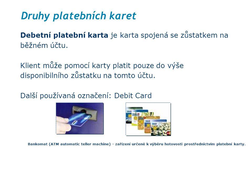 Druhy platebních karet Debetní platební karta je karta spojená se zůstatkem na běžném účtu. Klient může pomocí karty platit pouze do výše disponibilní