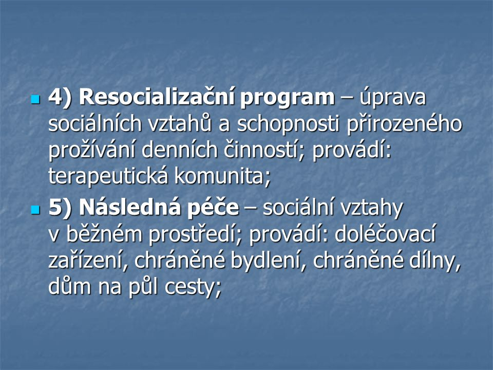 4) Resocializační program – úprava sociálních vztahů a schopnosti přirozeného prožívání denních činností; provádí: terapeutická komunita; 4) Resocializační program – úprava sociálních vztahů a schopnosti přirozeného prožívání denních činností; provádí: terapeutická komunita; 5) Následná péče – sociální vztahy v běžném prostředí; provádí: doléčovací zařízení, chráněné bydlení, chráněné dílny, dům na půl cesty; 5) Následná péče – sociální vztahy v běžném prostředí; provádí: doléčovací zařízení, chráněné bydlení, chráněné dílny, dům na půl cesty;