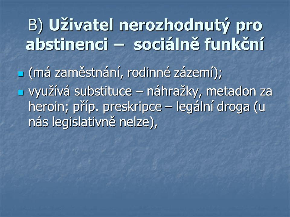 B) Uživatel nerozhodnutý pro abstinenci – sociálně funkční (má zaměstnání, rodinné zázemí); (má zaměstnání, rodinné zázemí); využívá substituce – náhražky, metadon za heroin; příp.