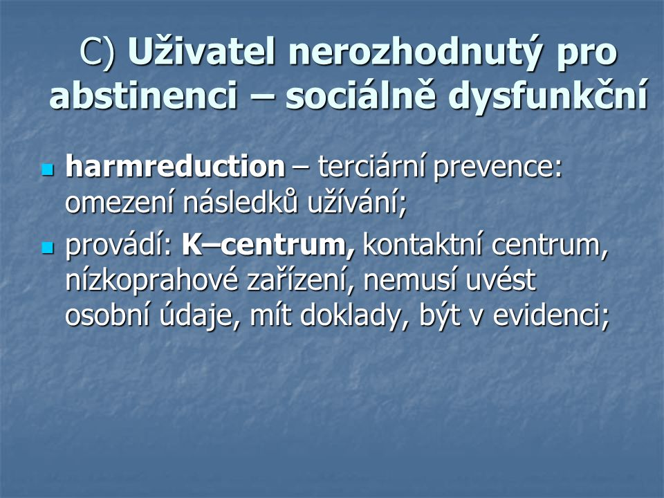 C) Uživatel nerozhodnutý pro abstinenci – sociálně dysfunkční harmreduction – terciární prevence: omezení následků užívání; harmreduction – terciární