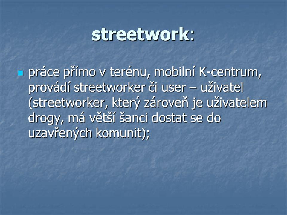 streetwork: práce přímo v terénu, mobilní K-centrum, provádí streetworker či user – uživatel (streetworker, který zároveň je uživatelem drogy, má větší šanci dostat se do uzavřených komunit); práce přímo v terénu, mobilní K-centrum, provádí streetworker či user – uživatel (streetworker, který zároveň je uživatelem drogy, má větší šanci dostat se do uzavřených komunit);
