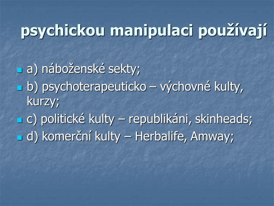 psychickou manipulaci používají a) náboženské sekty; a) náboženské sekty; b) psychoterapeuticko – výchovné kulty, kurzy; b) psychoterapeuticko – výchovné kulty, kurzy; c) politické kulty – republikáni, skinheads; c) politické kulty – republikáni, skinheads; d) komerční kulty – Herbalife, Amway; d) komerční kulty – Herbalife, Amway;