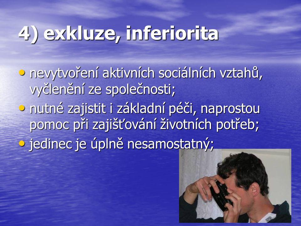 4) exkluze, inferiorita nevytvoření aktivních sociálních vztahů, vyčlenění ze společnosti; nevytvoření aktivních sociálních vztahů, vyčlenění ze spole