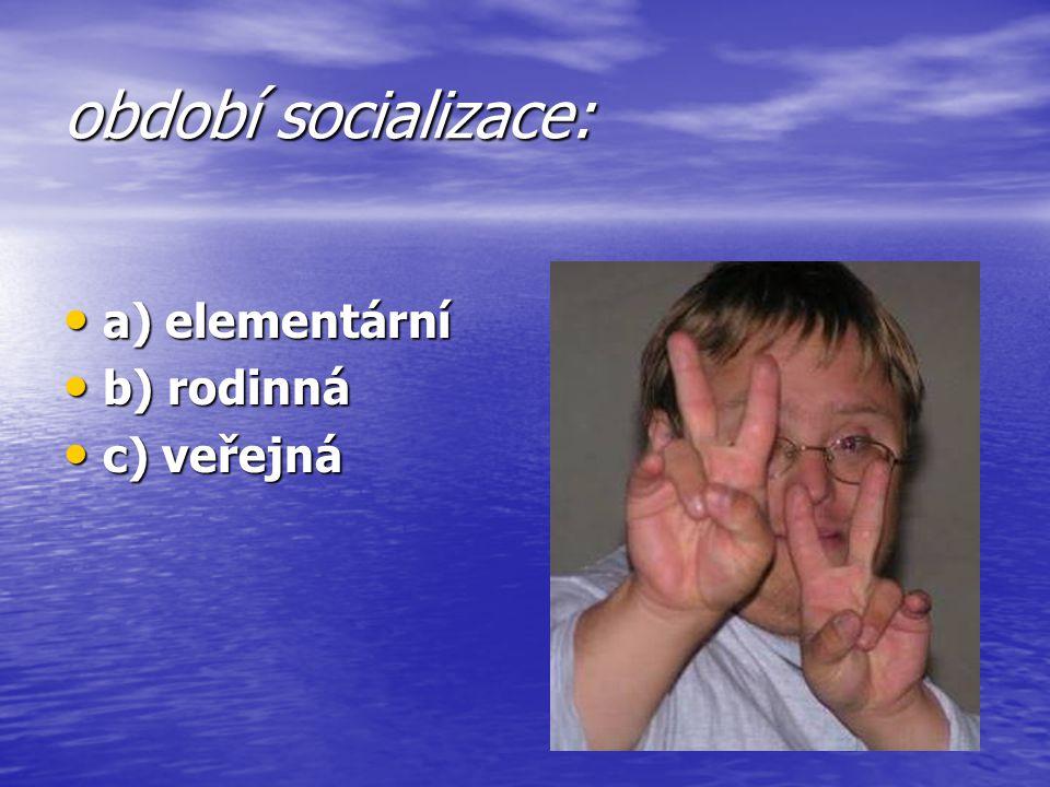 období socializace: a) elementární a) elementární b) rodinná b) rodinná c) veřejná c) veřejná
