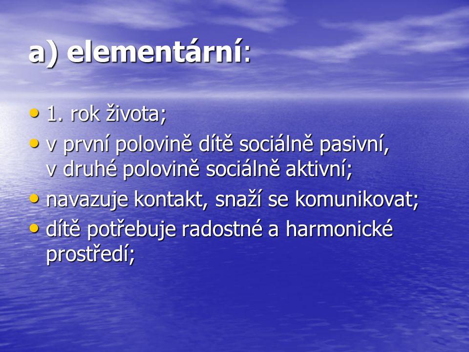a) elementární: 1. rok života; 1. rok života; v první polovině dítě sociálně pasivní, v druhé polovině sociálně aktivní; v první polovině dítě sociáln