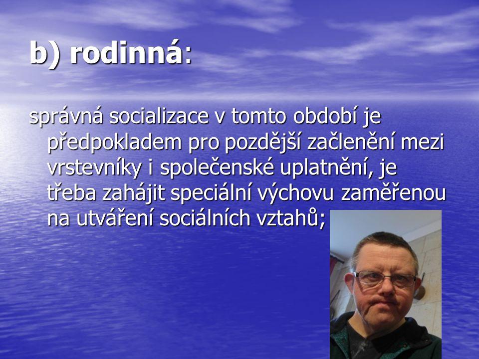 b) rodinná: správná socializace v tomto období je předpokladem pro pozdější začlenění mezi vrstevníky i společenské uplatnění, je třeba zahájit speciá