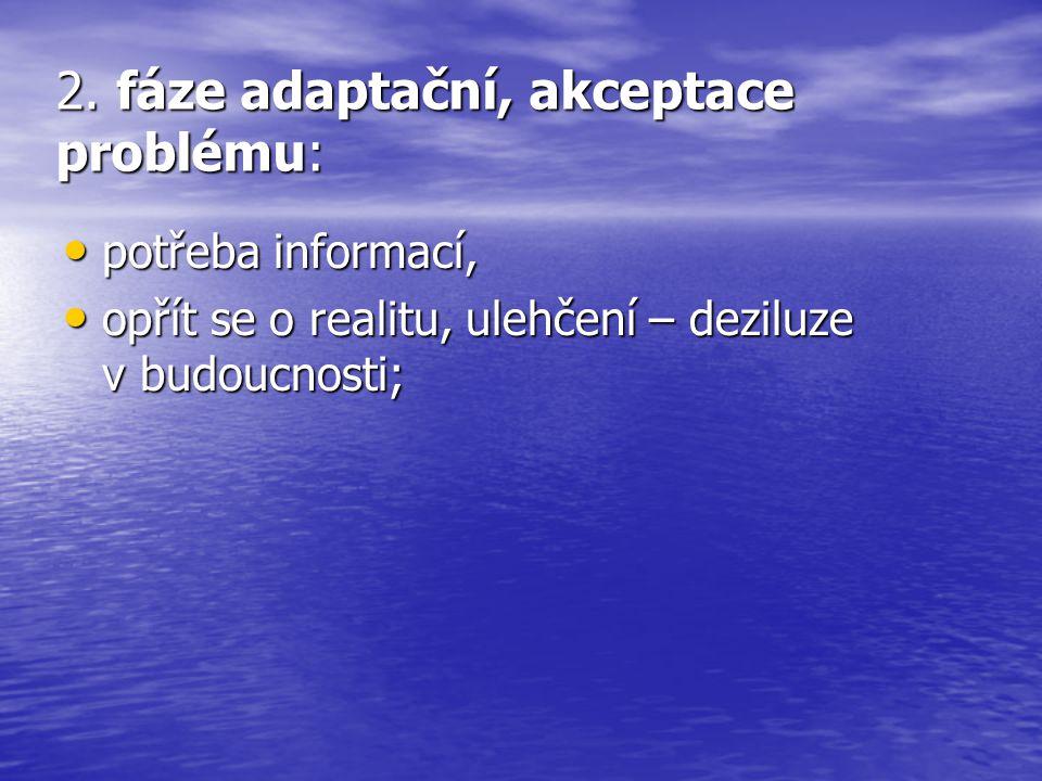 2. fáze adaptační, akceptace problému: potřeba informací, potřeba informací, opřít se o realitu, ulehčení – deziluze v budoucnosti; opřít se o realitu