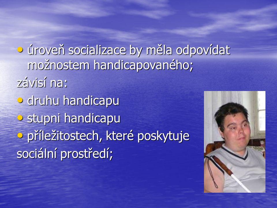 úroveň socializace by měla odpovídat možnostem handicapovaného; úroveň socializace by měla odpovídat možnostem handicapovaného; závisí na: druhu handi