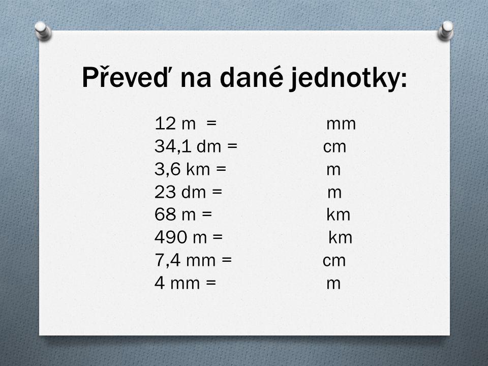 Převeď na dané jednotky: 12 m = mm 34,1 dm = cm 3,6 km = m 23 dm = m 68 m = km 490 m = km 7,4 mm = cm 4 mm = m