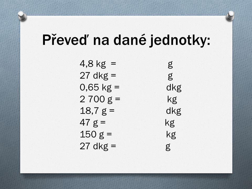 Převeď na dané jednotky: 4,8 kg = g 27 dkg = g 0,65 kg = dkg 2 700 g = kg 18,7 g = dkg 47 g = kg 150 g = kg 27 dkg = g