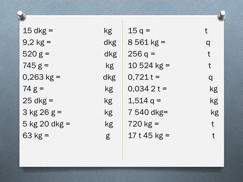 15 dkg = kg 9,2 kg = dkg 520 g = dkg 745 g = kg 0,263 kg = dkg 74 g = kg 25 dkg = kg 3 kg 26 g = kg 5 kg 20 dkg = kg 63 kg = g 15 q = t 8 561 kg = q 2