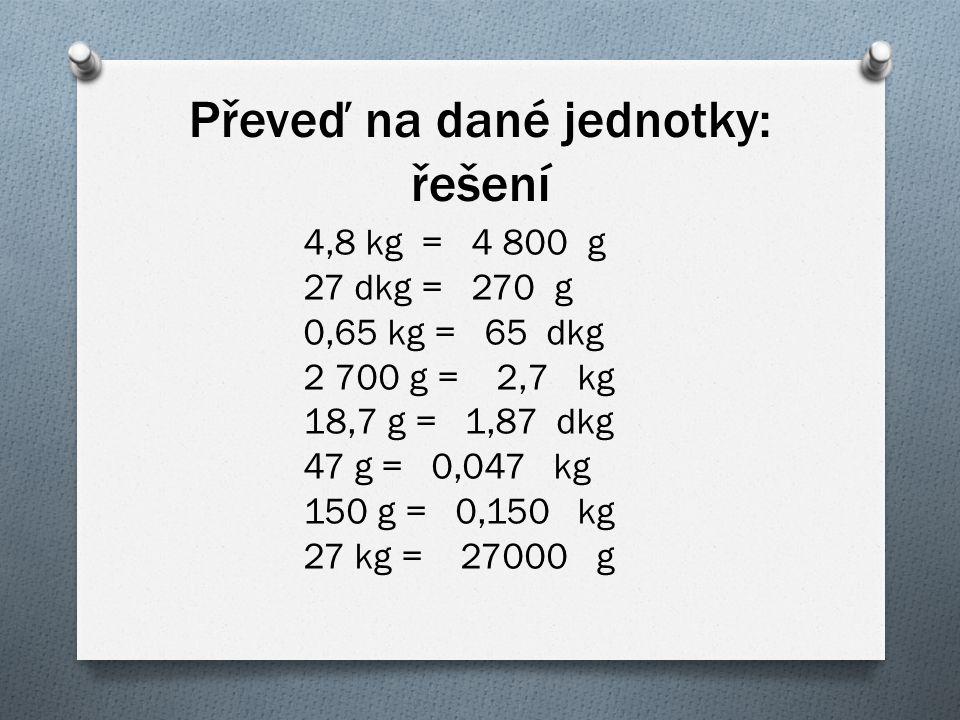 Převeď na dané jednotky: řešení 4,8 kg = 4 800 g 27 dkg = 270 g 0,65 kg = 65 dkg 2 700 g = 2,7 kg 18,7 g = 1,87 dkg 47 g = 0,047 kg 150 g = 0,150 kg 2